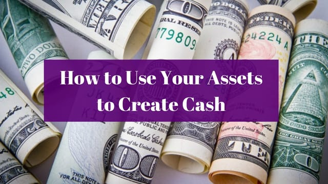 How to Use Your Assets to Create Cash